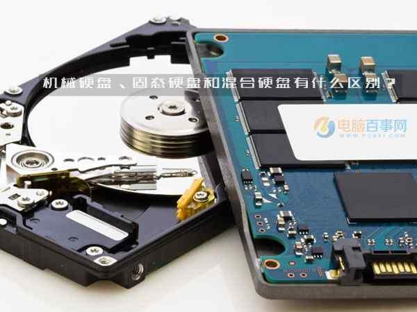 机械硬盘、固态硬盘和混合硬盘到底有什么区别呢